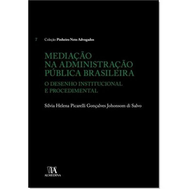 COLECAO PINHEIRO NETO ADVOGADOS - MEDIACAO NA ADMINISTRACAO PUBLICA BRASILEIRA - O DESENHO INSTITUCIONAL E PROCEDIMENTAL